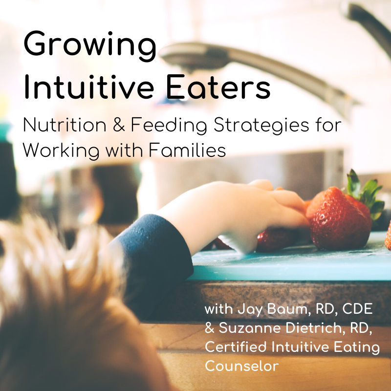 Growing Intuitive Eaters: Nutrition & Feeding Strategies for Working with Families with Jay Baum, RD, CDE & Suzanne Dietrich, RD, Certified Intuitive Eating Counselor