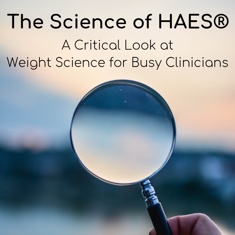 The Science of HAES®: A Critical Look at Weight Science for Busy Clinicians