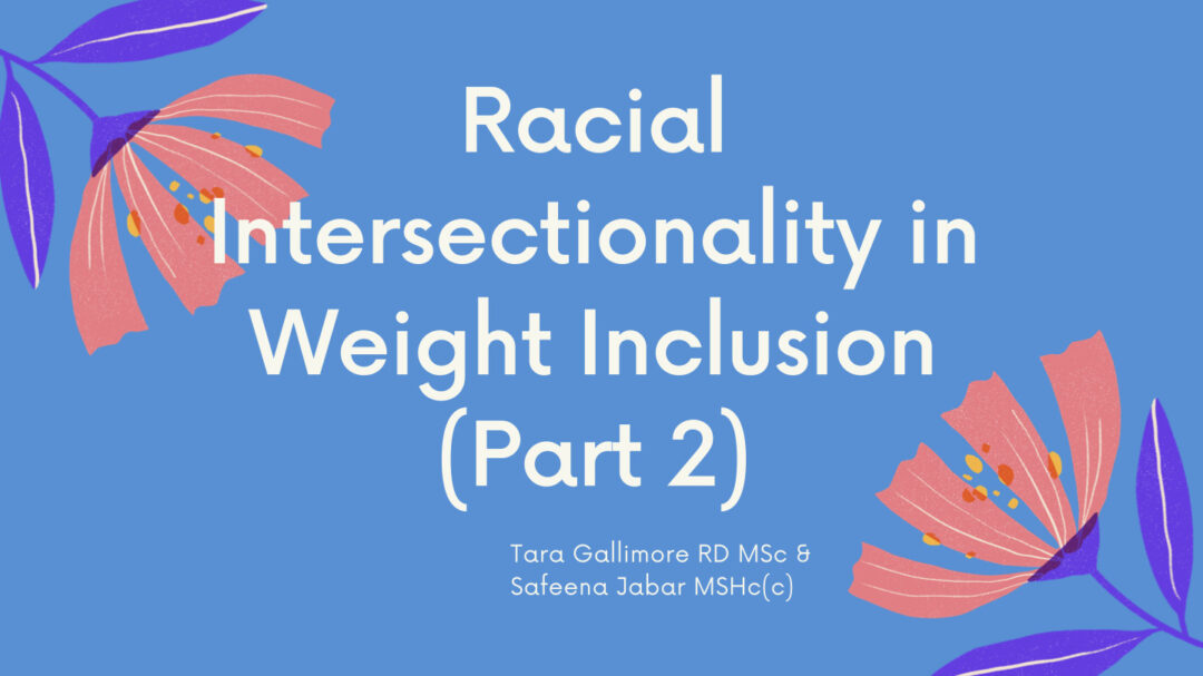 Racial Intersectionality in Weight Inclusion (Part 2) presented by Tara Gallimore, RD, MSc & Safeena Jabar, MHSc (c)