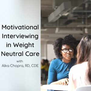 Motivational Interviewing in Weight Neutral Care with Alka Chopra, RD, CDE