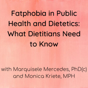 Fatphobia in Public Health and Dietetics: What Dietitians Need to Know with Marquisele Mercedes, PhD(c) and Monica Kriete, MPH